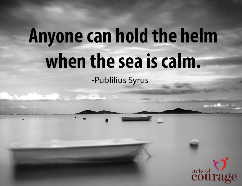 Inspirational Quote. Anyone can hold the helm when the sea is calm. | theactsofcourage.com