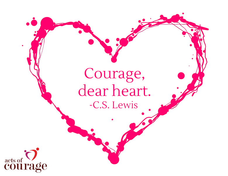 Courage, dear heart. -C.S. Lewis | theactsofcourage.com