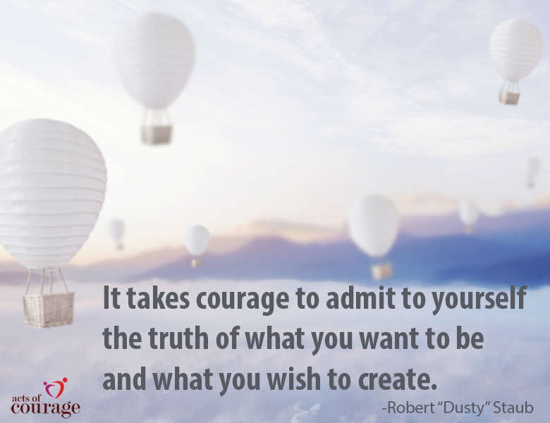 "It takes courage to admit to yourself the truth of what you want to be and what you wish to create. - Robert ""Dusty"" Staub"
