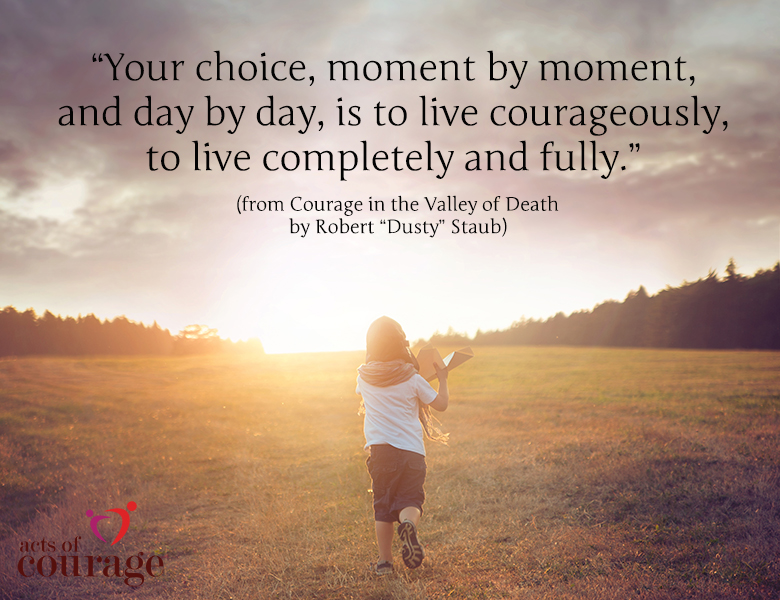"""Your choice, moment by moment, and day by day, is to live courageously, to live completely and fully."""