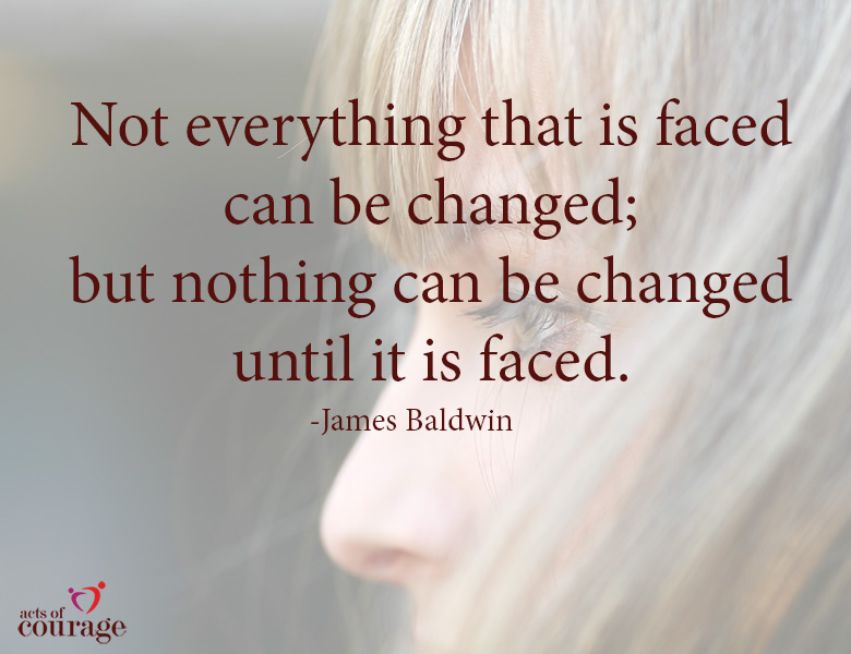 Not everything that is faced can be changed; but nothing can be changed until it is faced. | theactsofcourage.com