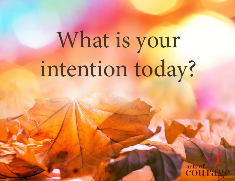 What is your intention today? |theactsofcourage.com