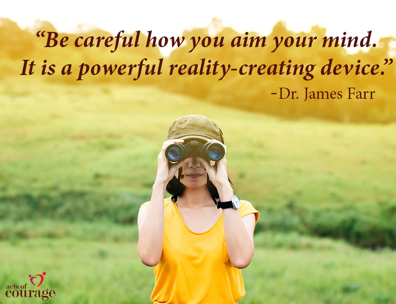 Be careful how you aim your mind. It is a powerful reality-creating device. | theactsofcourage.com