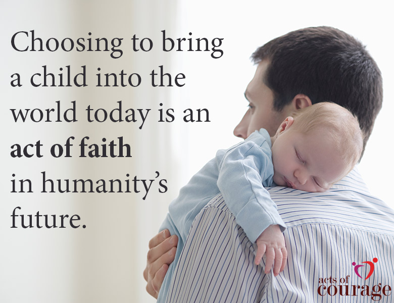 Choosing to bring a child into the world today is an act of faith in humanity's future. | theactsofcourage.com