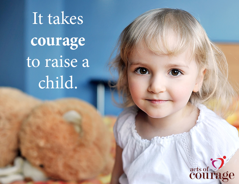 It takes courage to raise a child. Inspiring Quote. | theactsofcourage.com