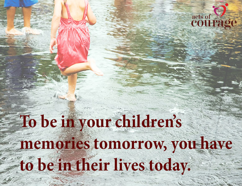 To be in your children's memories tomorrow, you must be in their lives today. | theactsofcourage.com