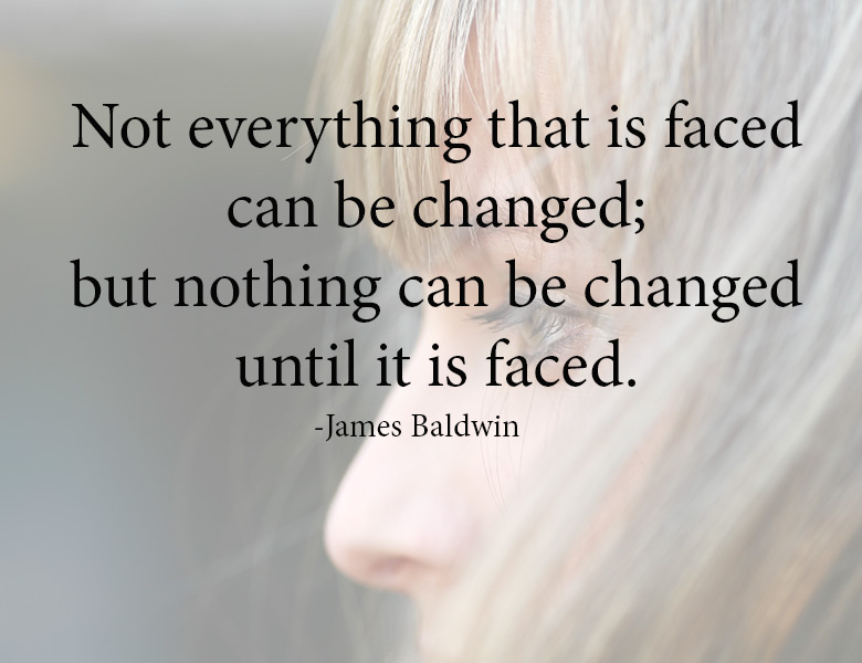 "Courage to face the truth | ""Not everything that is faced can be changed; but nothing can be changed until it is faced."" - James Baldwin 
