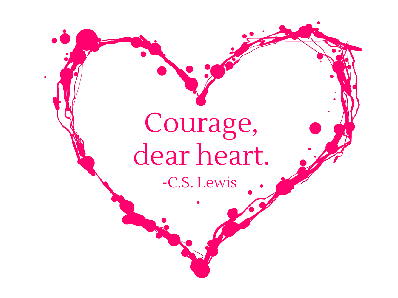 Courage, dear heart. - C.S. Lewis | theactsofcourage.com