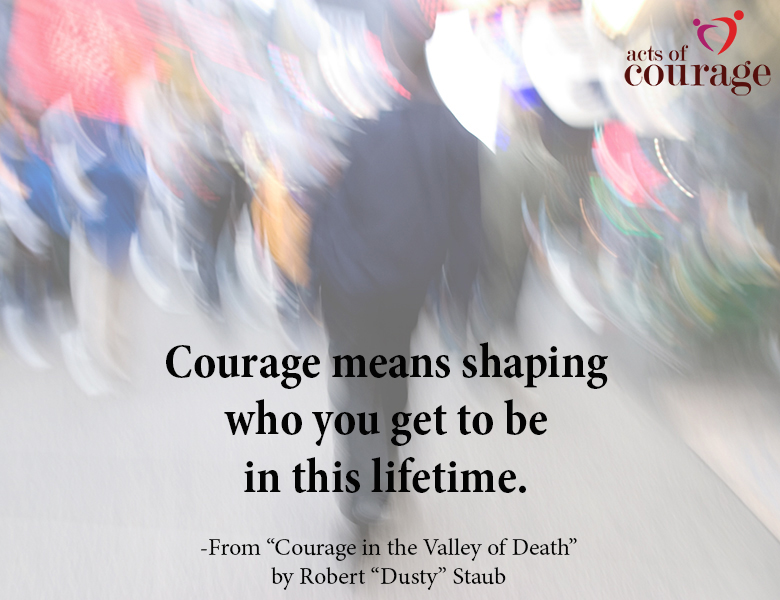 "Courage means shaping who you get to be in this lifetime. Courage in the Valley of Death by Robert ""Dusty"" Staub"