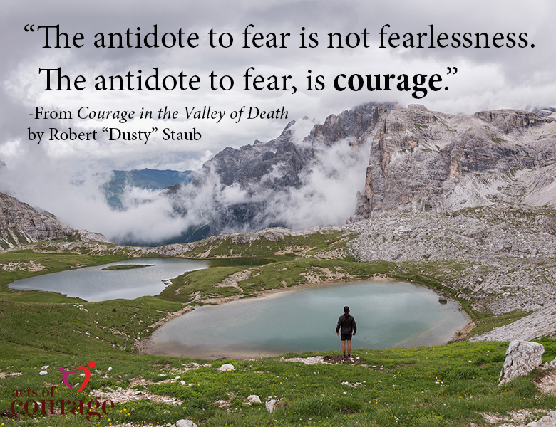 "The antidote to fear is courage. - From Courage in the Valley of Death by Robert ""Dusty"" Staub"