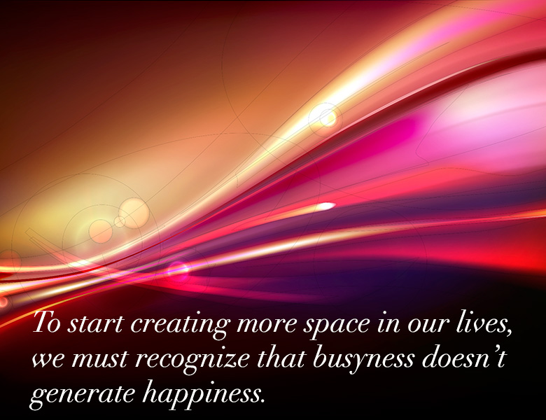 To create more space in our lives we must recognize that busyness doesn't generate happiness. - HeatherAsh Amara