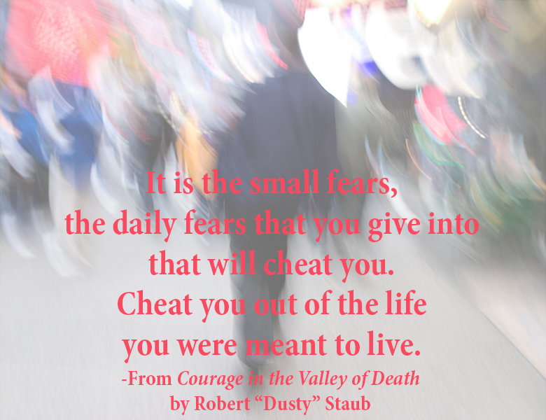 "Fear will cheat you from living life. Quote from Courage in the Valley of Death by Robert ""Dusty"" Staub"