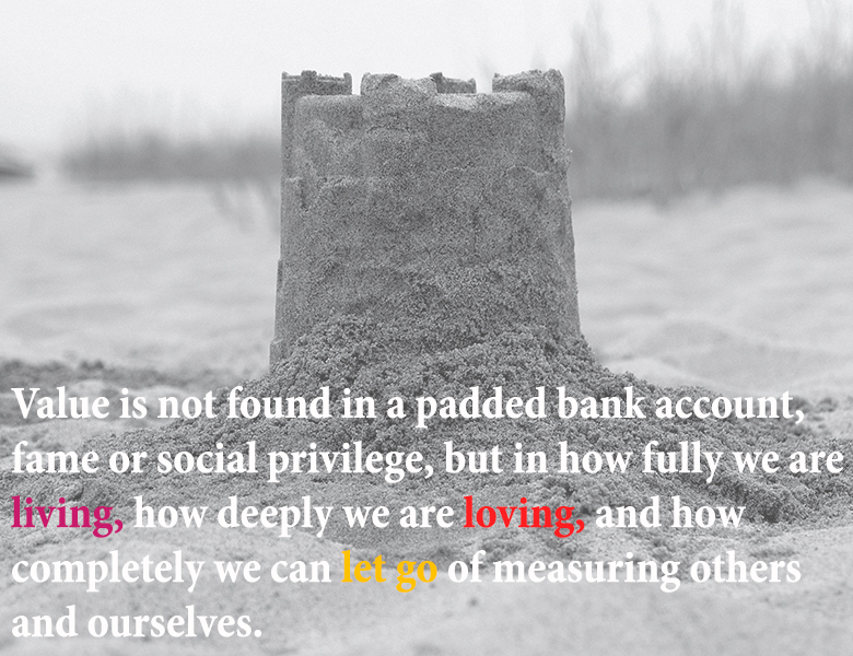Value is not found in a padded bank account, fame or social privilege, but in how fully we are living, how deeply we are loving, and how completely we can let go of measuring others and ourselves.