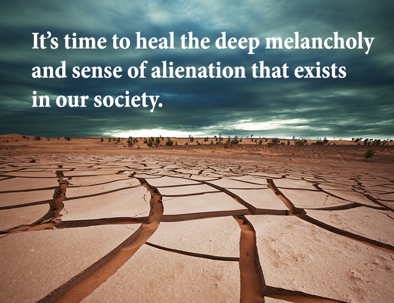 It is time to heal the deep melancholy and sense of alienation that exists in our society.
