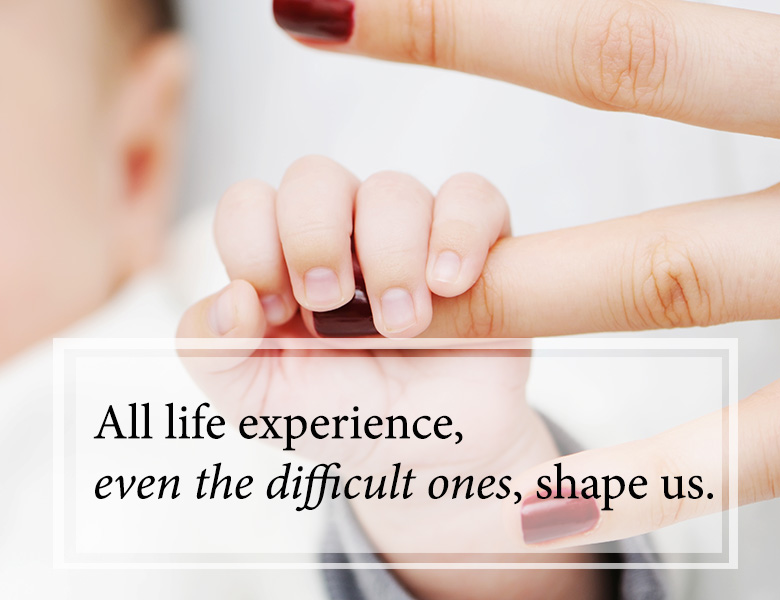 All life experiences, even the difficult ones, shape us.