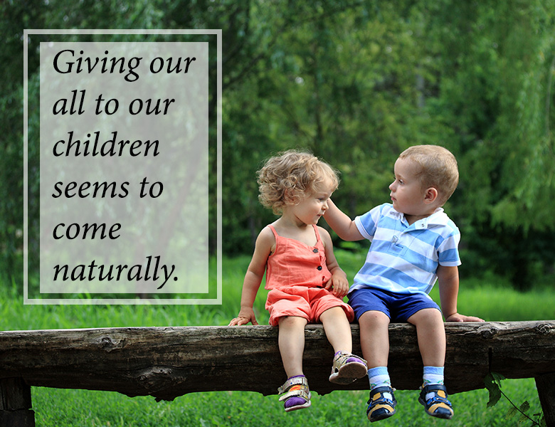 Giving our all to our children seems to come naturally.