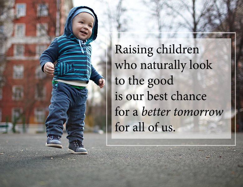 Raising children who naturally look o the good is our best chance for a better tomorrow.