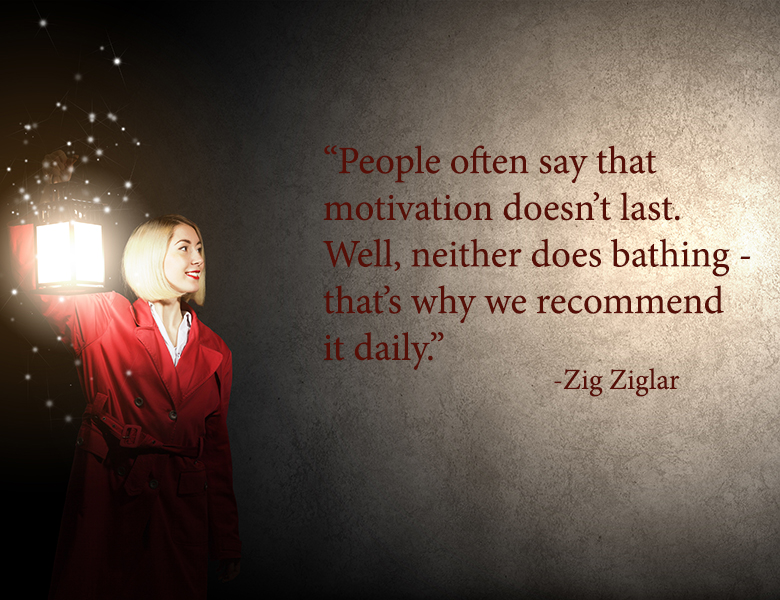 """People often say that motivation doesn't last. Well, neither does bathing – that's why we recommend it daily."" - Zig Ziglar"