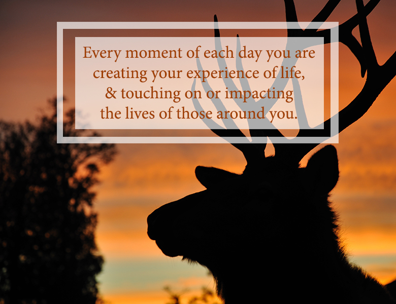 """Every moment of each day you are creating your experience of life, and touching on or impacting the lives of those around you."""