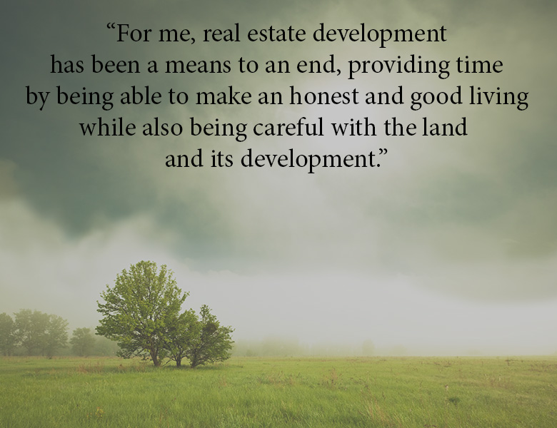 Real estate development for me has been a means to an end, providing time by being able to make an honest and good living while also being careful with the land and its development.