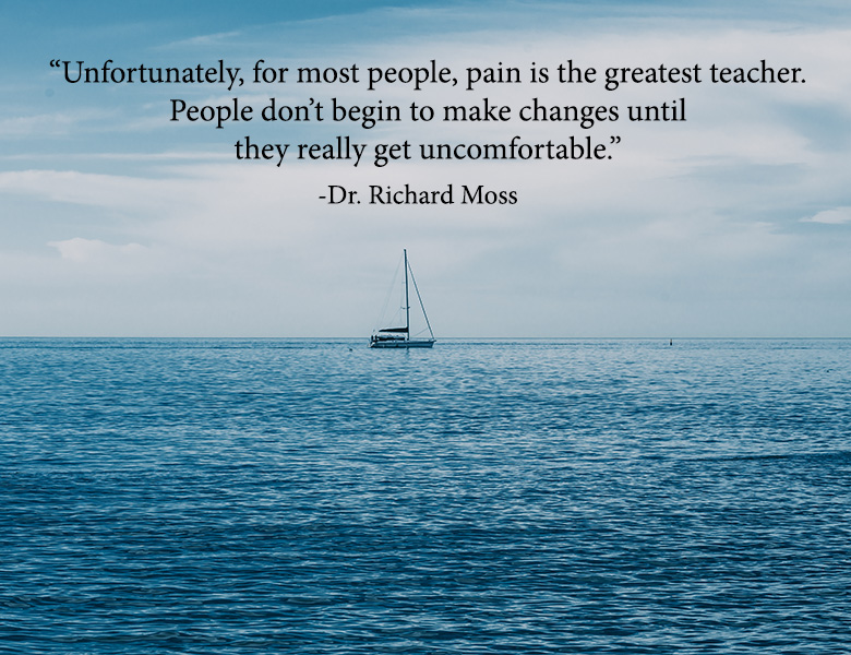"""Unfortunately, for most people, pain is the greatest teacher. People don't begin to make changes until they really get uncomfortable.""  - Dr. Richard Moss"