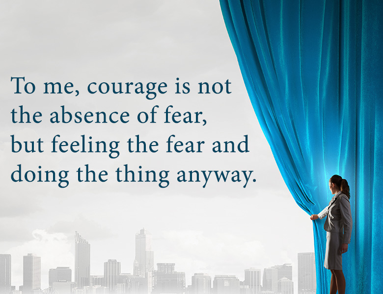 To me, courage is not the absence of fear, but feeling the fear and doing the thing anyway.