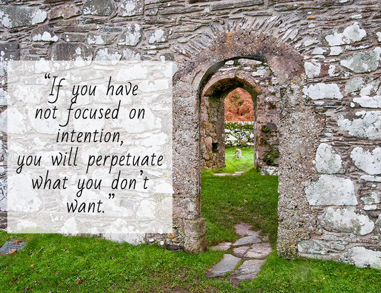 if you have not focused on intention, you will perpetuate what you don't want.