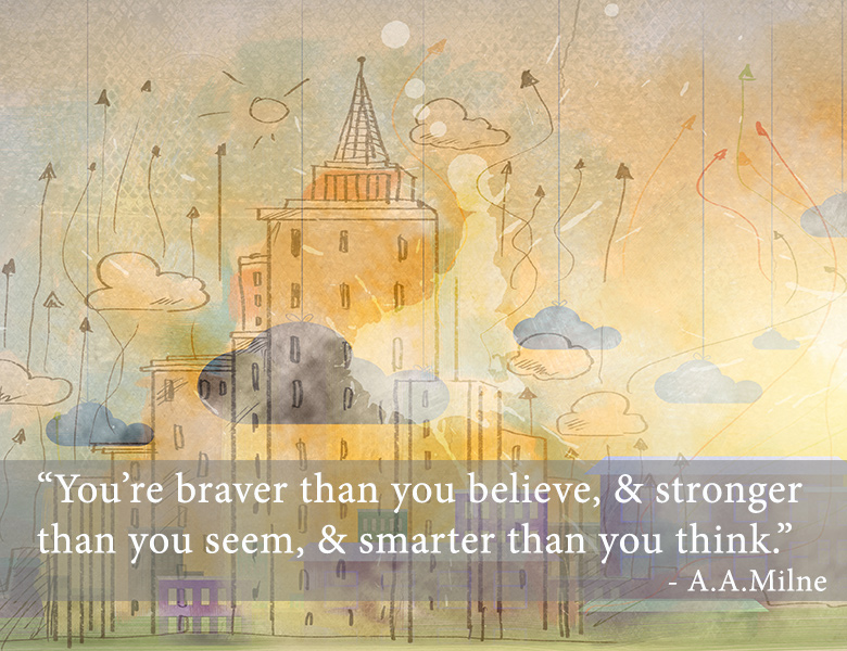 """You're braver than you believe, and stronger than you seem, and smarter than you think."" -A. A. Milne"